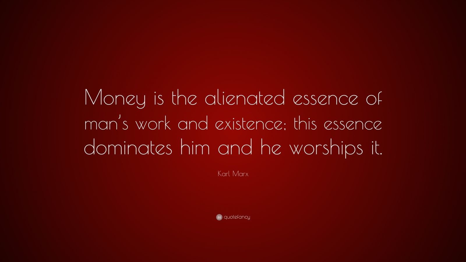 "Karl Marx Quote: ""Money is the alienated essence of man's work and existence; this essence dominates him and he worships it."""