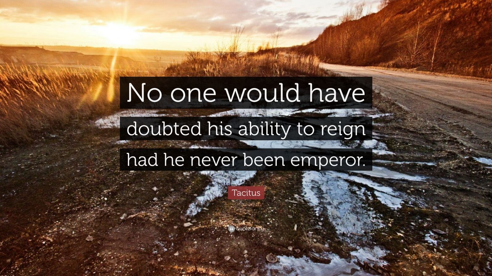 """Tacitus Quote: """"No one would have doubted his ability to reign had he never been emperor."""""""
