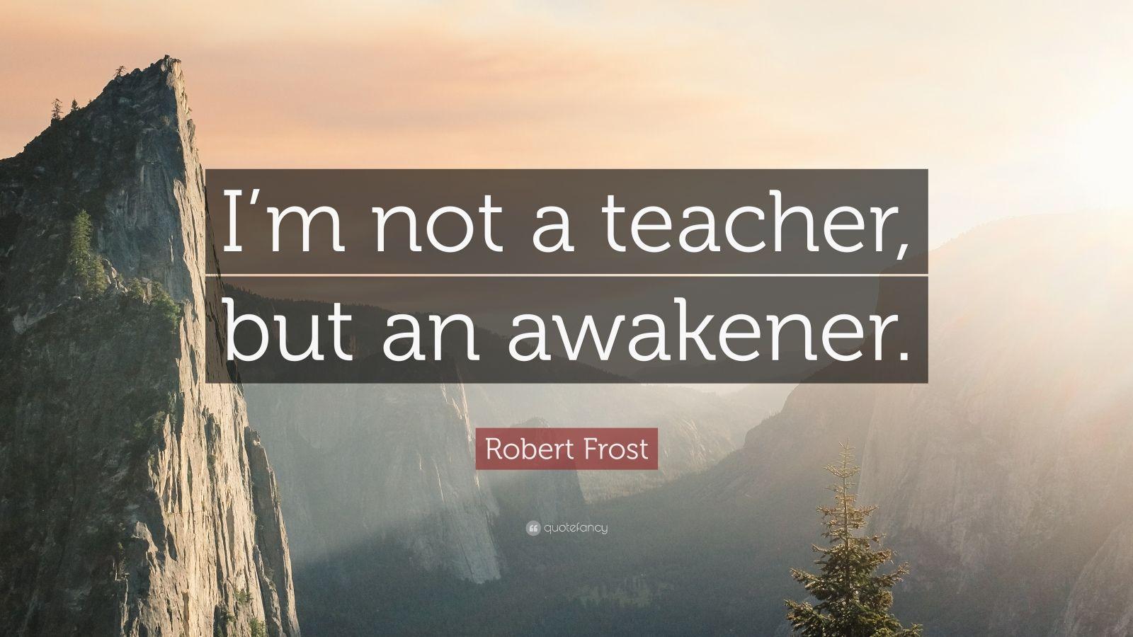 """Robert Frost Quote: """"I'm not a teacher, but an awakener."""""""
