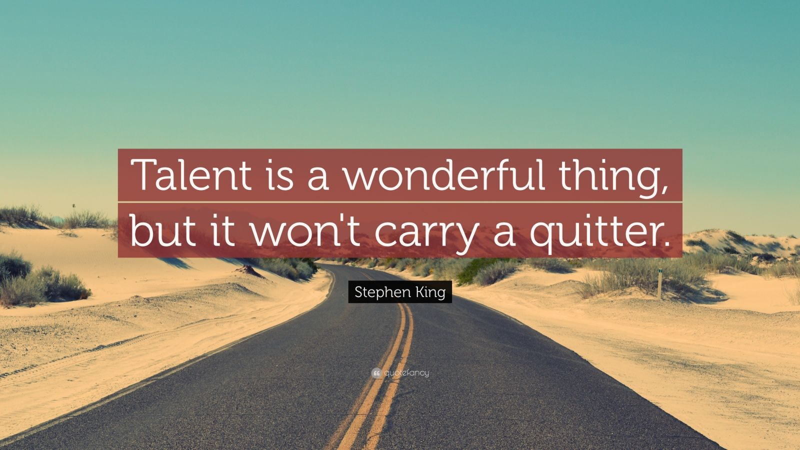"Stephen King Quote: ""Talent is a wonderful thing, but it won't carry a quitter. """