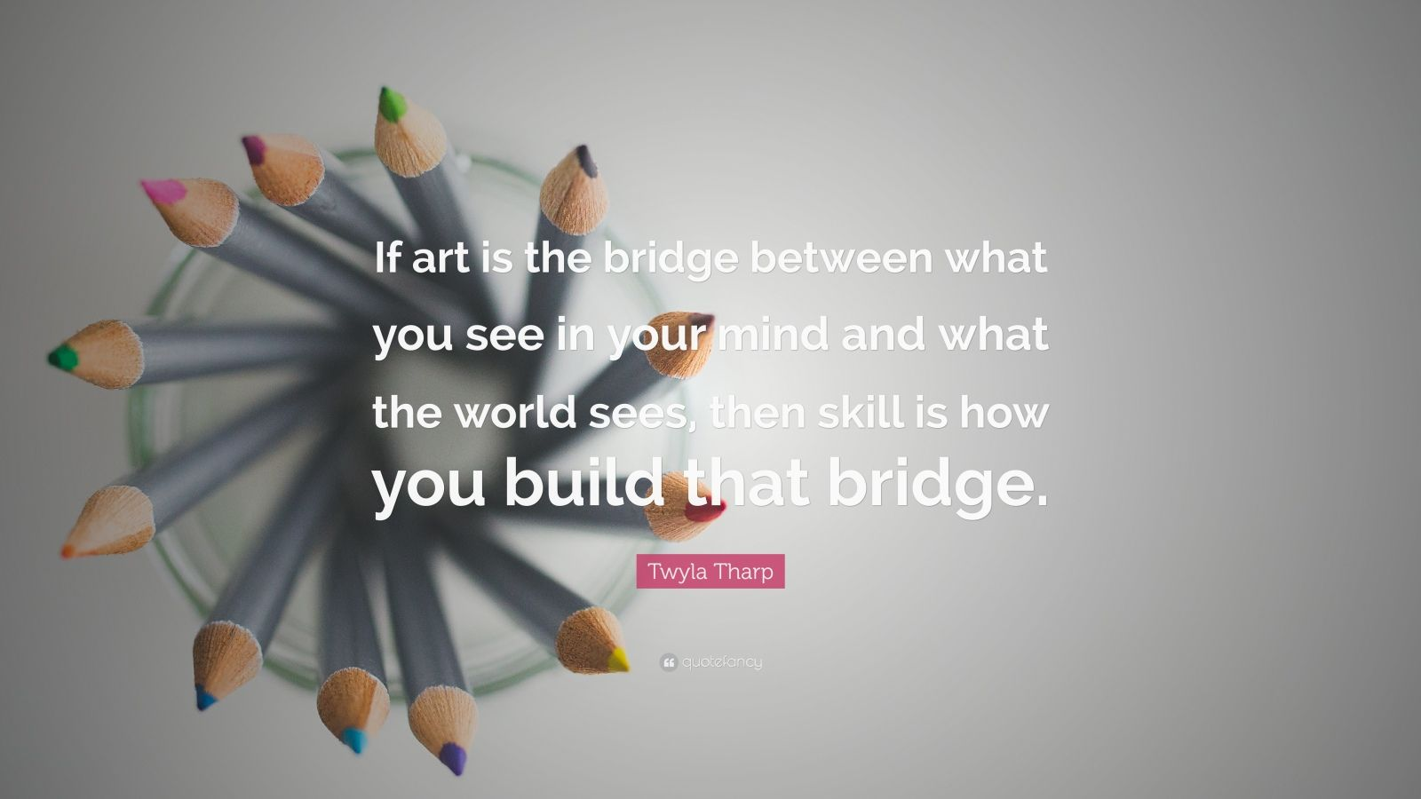"""Twyla Tharp Quote: """"If art is the bridge between what you see in your mind and what the world sees, then skill is how you build that bridge."""""""