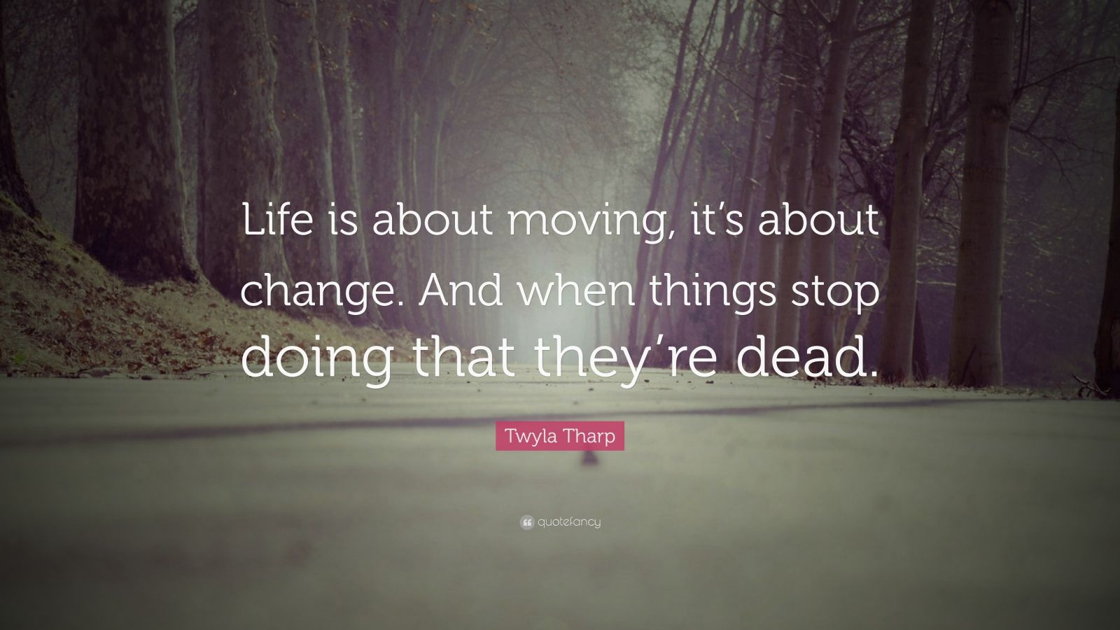 "Twyla Tharp Quote: ""Life is about moving, it's about change. And when things stop doing that they're dead."""