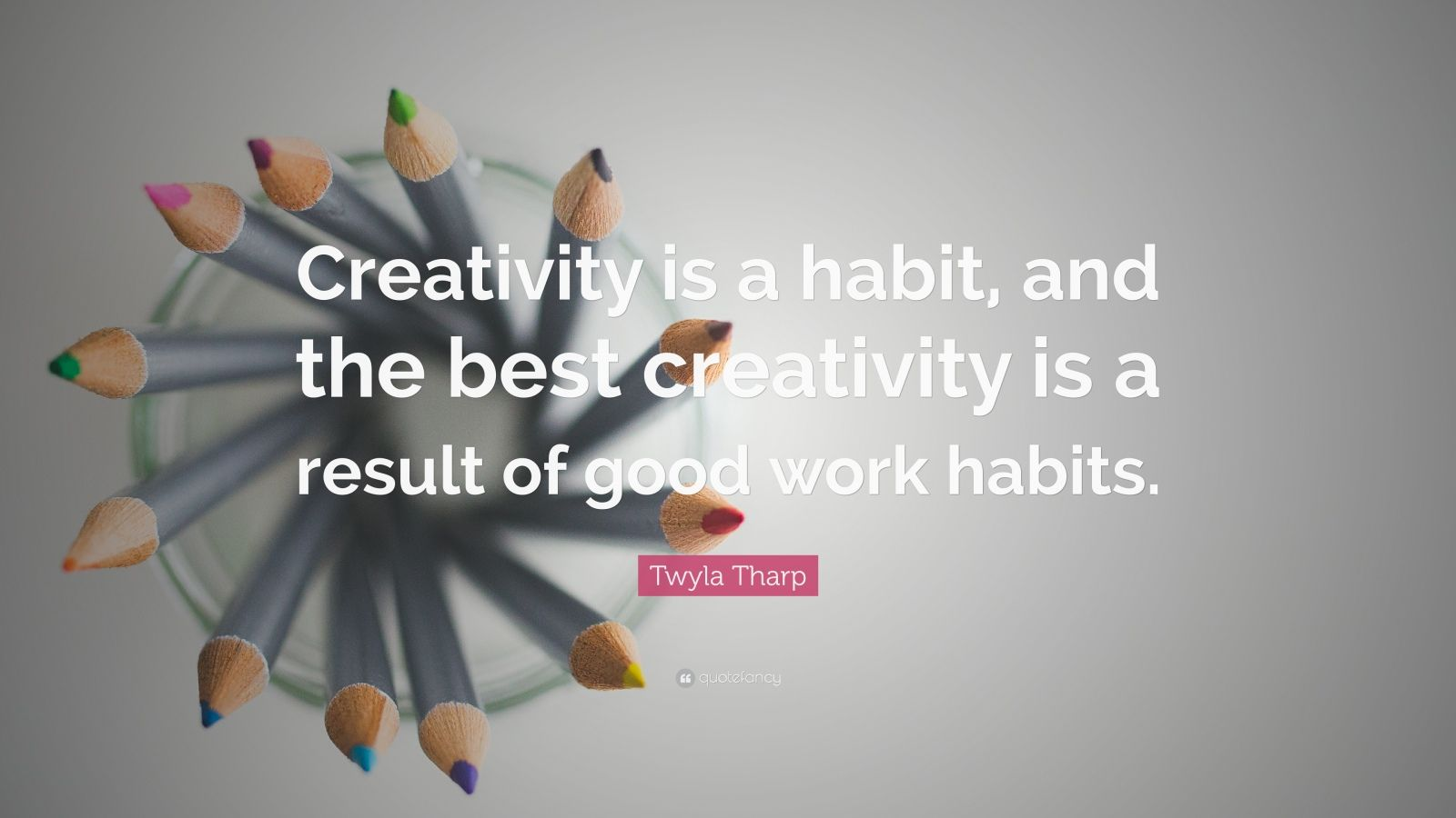 """Twyla Tharp Quote: """"Creativity is a habit, and the best creativity is a result of good work habits."""""""