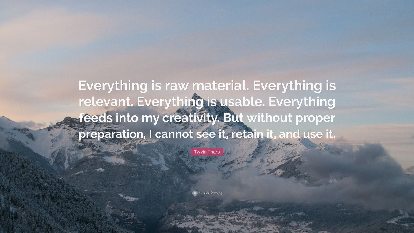"""Twyla Tharp Quote: """"Everything is raw material. Everything is relevant. Everything is usable. Everything feeds into my creativity. But without proper preparation, I cannot see it, retain it, and use it."""""""