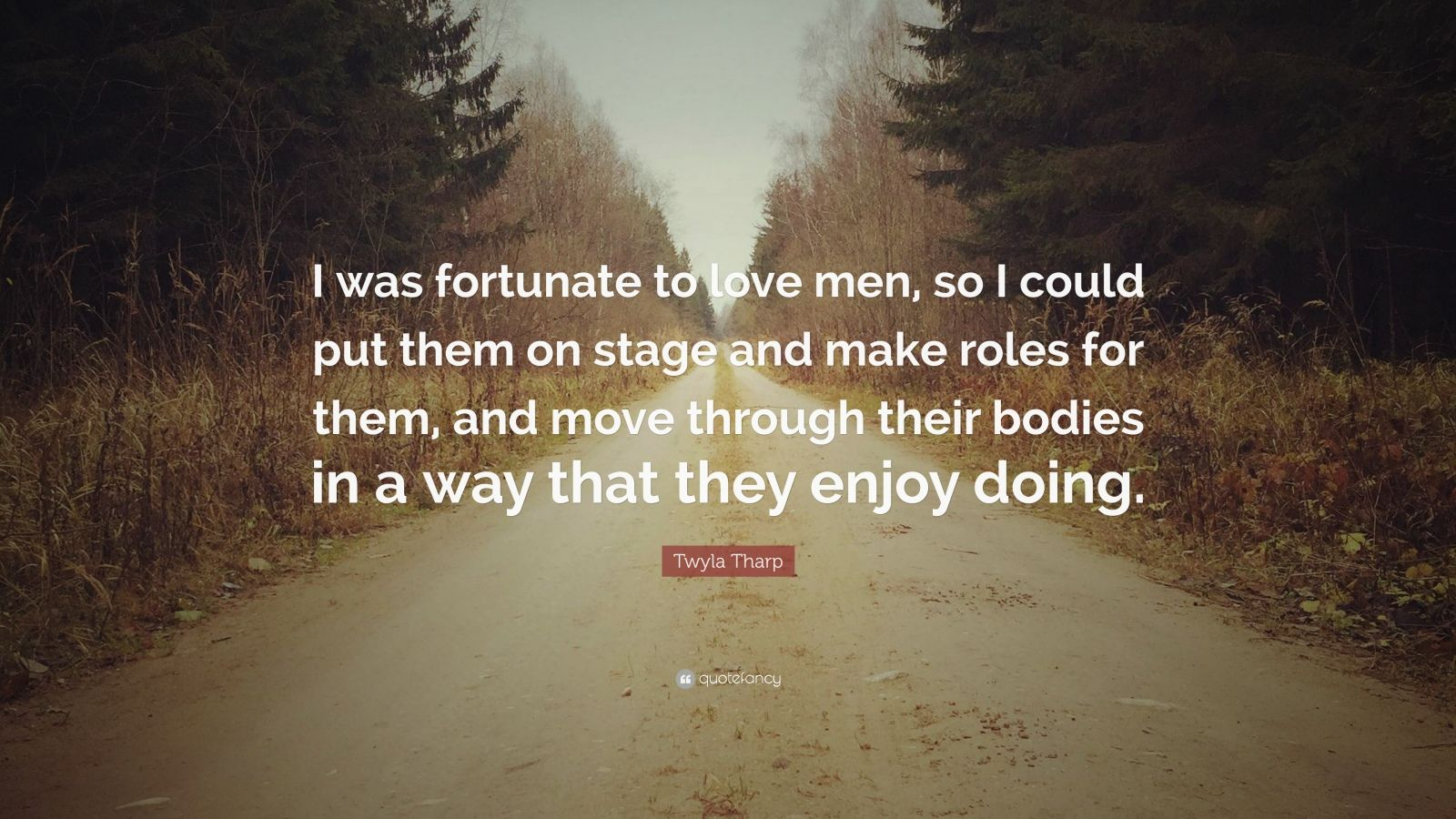"""Twyla Tharp Quote: """"I was fortunate to love men, so I could put them on stage and make roles for them, and move through their bodies in a way that they enjoy doing."""""""