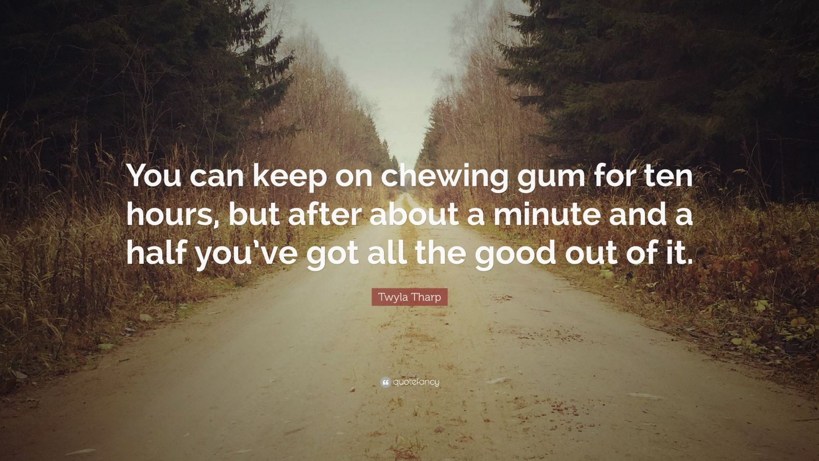 "Twyla Tharp Quote: ""You can keep on chewing gum for ten hours, but after about a minute and a half you've got all the good out of it."""