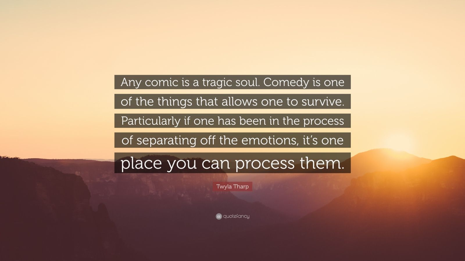 "Twyla Tharp Quote: ""Any comic is a tragic soul. Comedy is one of the things that allows one to survive. Particularly if one has been in the process of separating off the emotions, it's one place you can process them."""