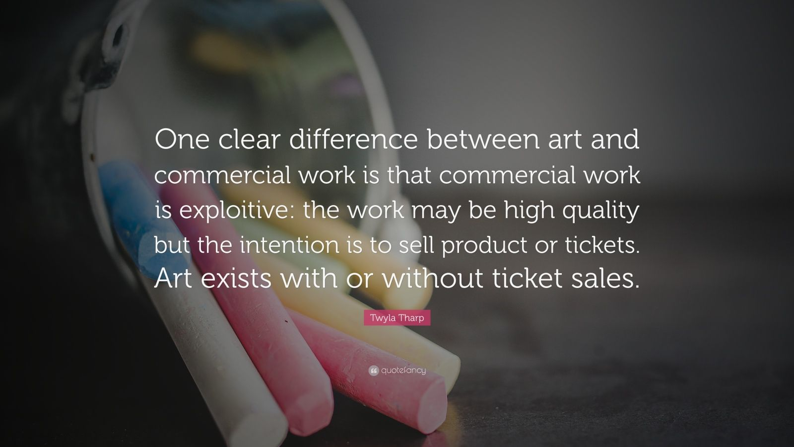 "Twyla Tharp Quote: ""One clear difference between art and commercial work is that commercial work is exploitive: the work may be high quality but the intention is to sell product or tickets. Art exists with or without ticket sales."""