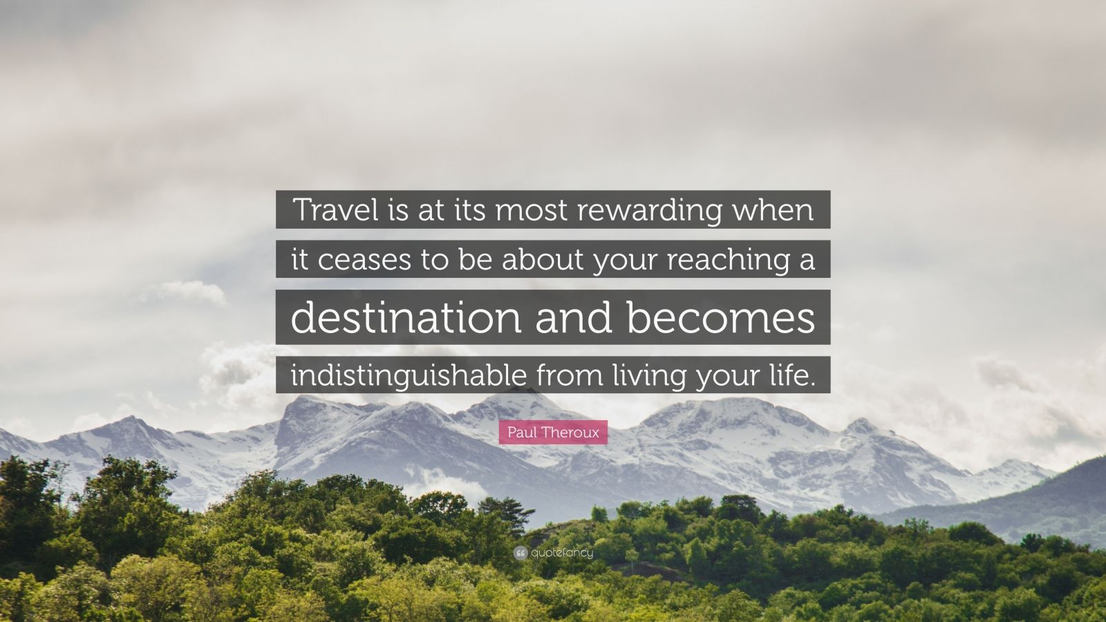 """Paul Theroux Quote: """"Travel is at its most rewarding when it ceases to be about your reaching a destination and becomes indistinguishable from living your life."""""""