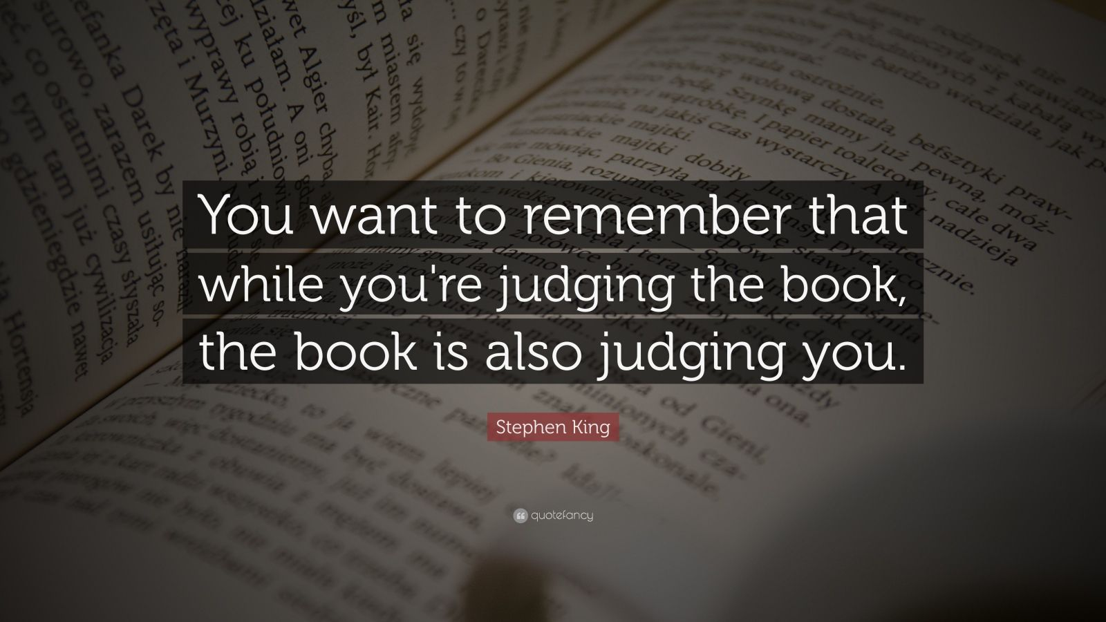 """Stephen King Quote: """"You want to remember that while you're judging the book, the book is also judging you."""""""