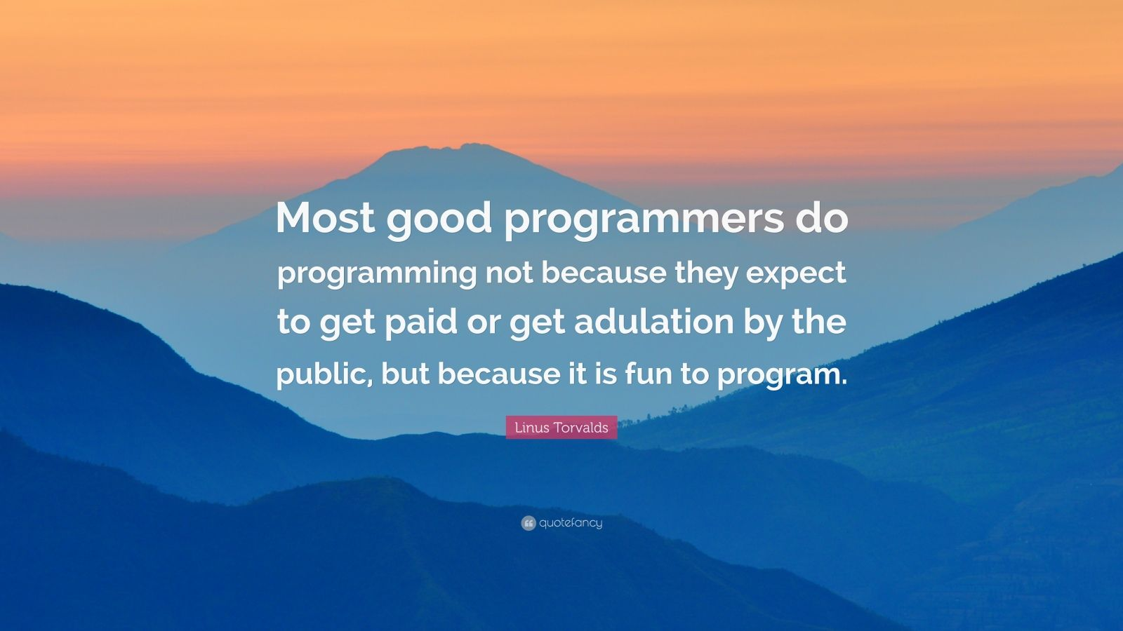 """Linus Torvalds Quote: """"Most good programmers do programming not because they expect to get paid or get adulation by the public, but because it is fun to program."""""""