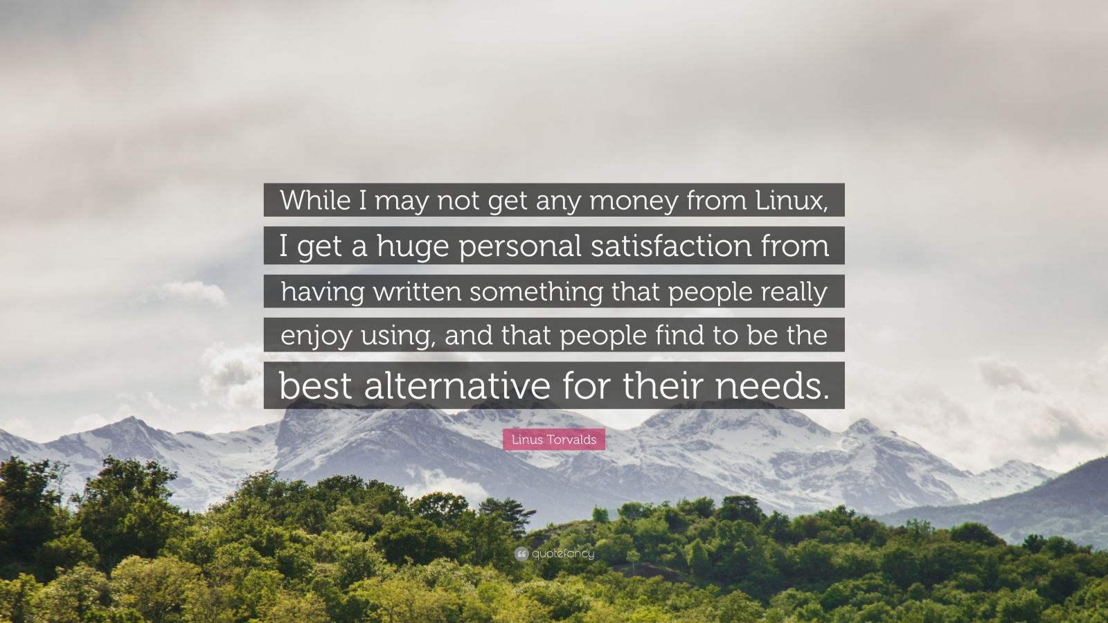 """Linus Torvalds Quote: """"While I may not get any money from Linux, I get a huge personal satisfaction from having written something that people really enjoy using, and that people find to be the best alternative for their needs."""""""