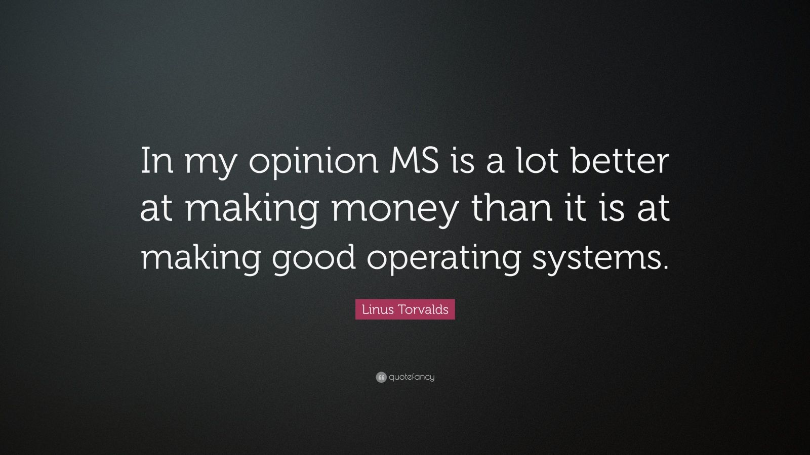 """Linus Torvalds Quote: """"In my opinion MS is a lot better at making money than it is at making good operating systems."""""""