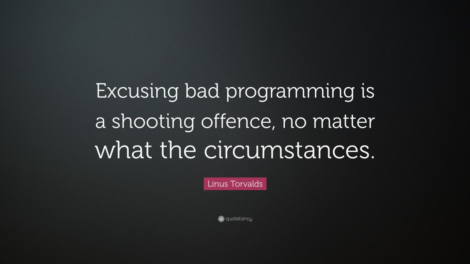 """Linus Torvalds Quote: """"Excusing bad programming is a shooting offence, no matter what the circumstances."""""""