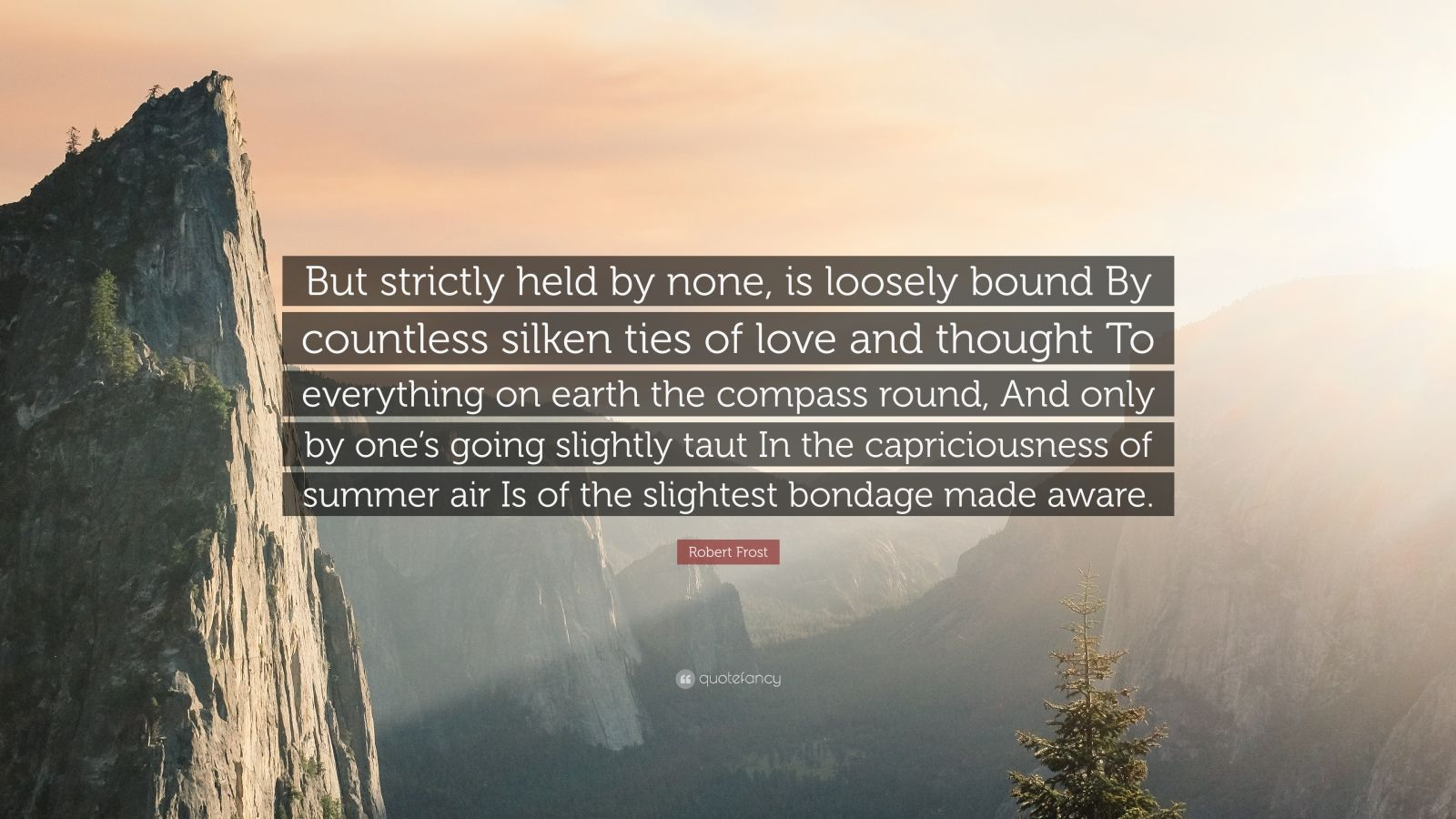 """Robert Frost Quote: """"But strictly held by none, is loosely bound By countless silken ties of love and thought To everything on earth the compass round, And only by one's going slightly taut In the capriciousness of summer air Is of the slightest bondage made aware."""""""