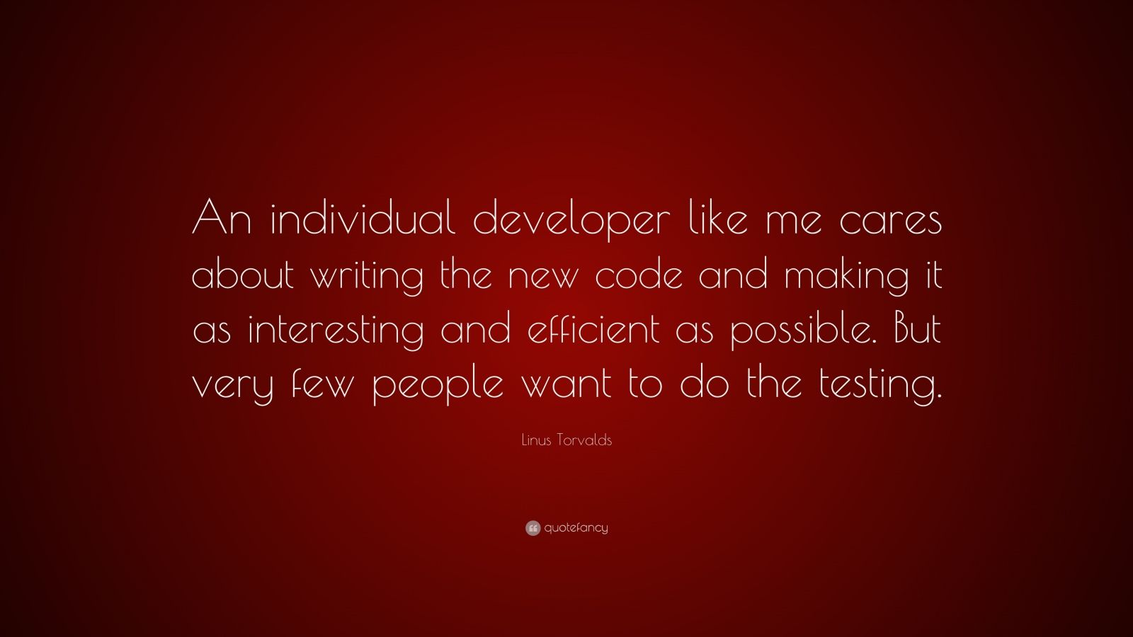 """Linus Torvalds Quote: """"An individual developer like me cares about writing the new code and making it as interesting and efficient as possible. But very few people want to do the testing."""""""