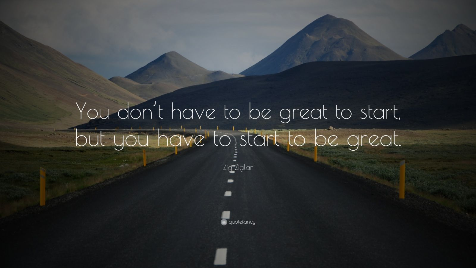 """Zig Ziglar Quote: """"You don't have to be great to start, but you have to start to be great."""""""