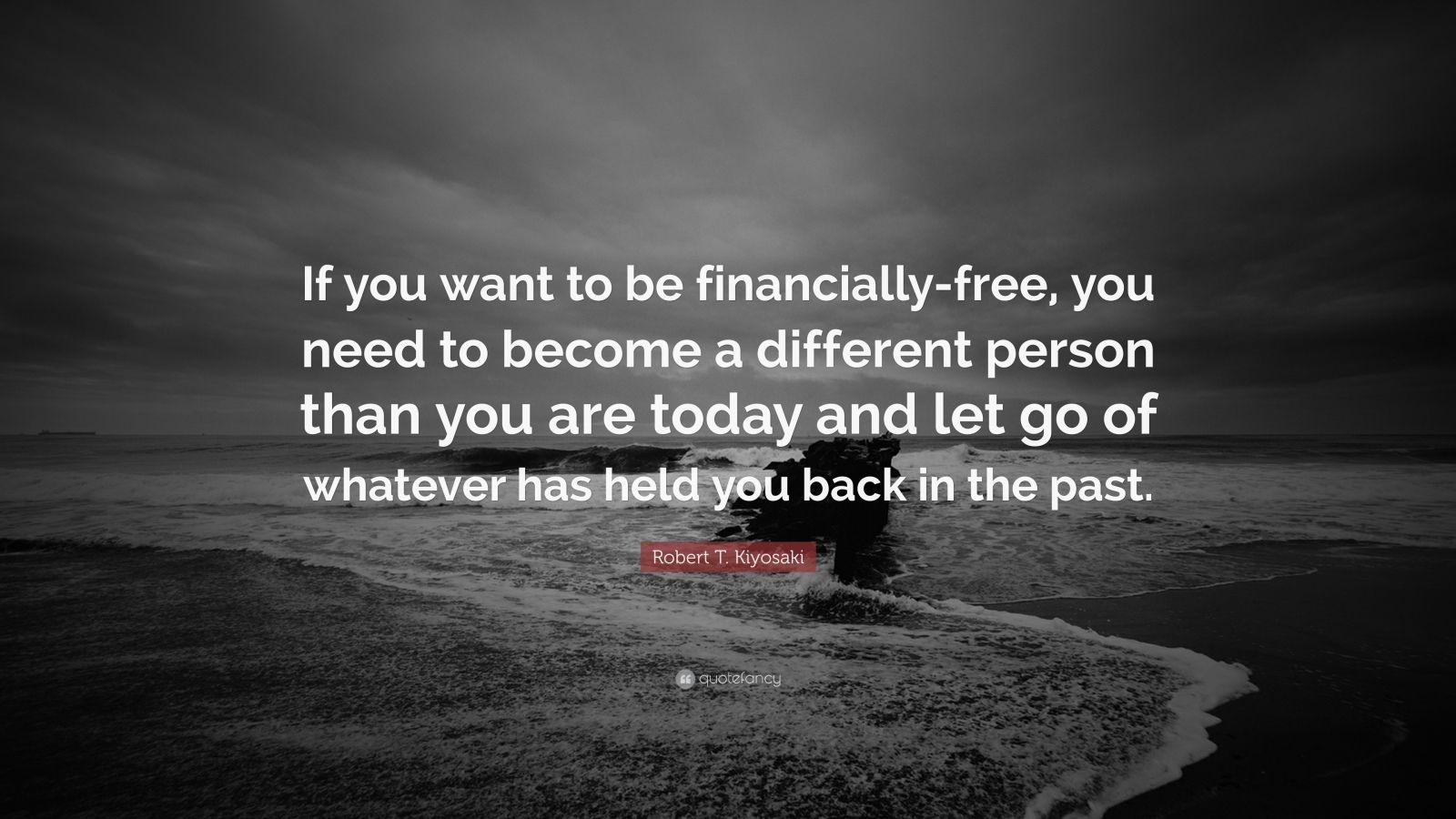 """Robert T. Kiyosaki Quote: """"If you want to be financially-free, you need to become a different person than you are today and let go of whatever has held you back in the past."""""""