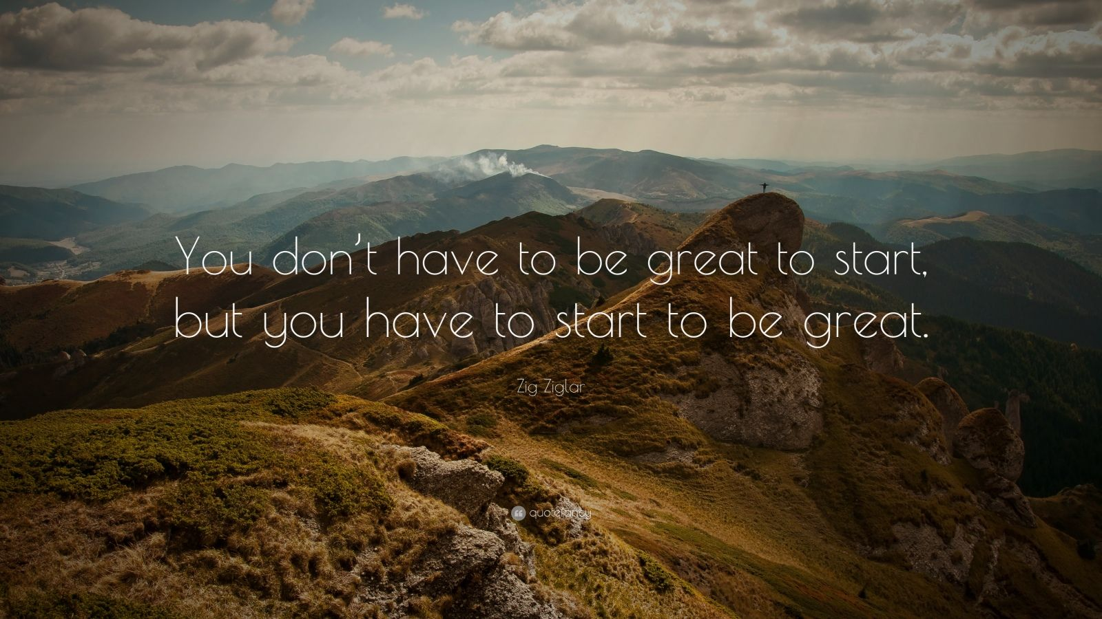 "Zig Ziglar Quote: ""You don't have to be great to start, but you have to start to be great."""