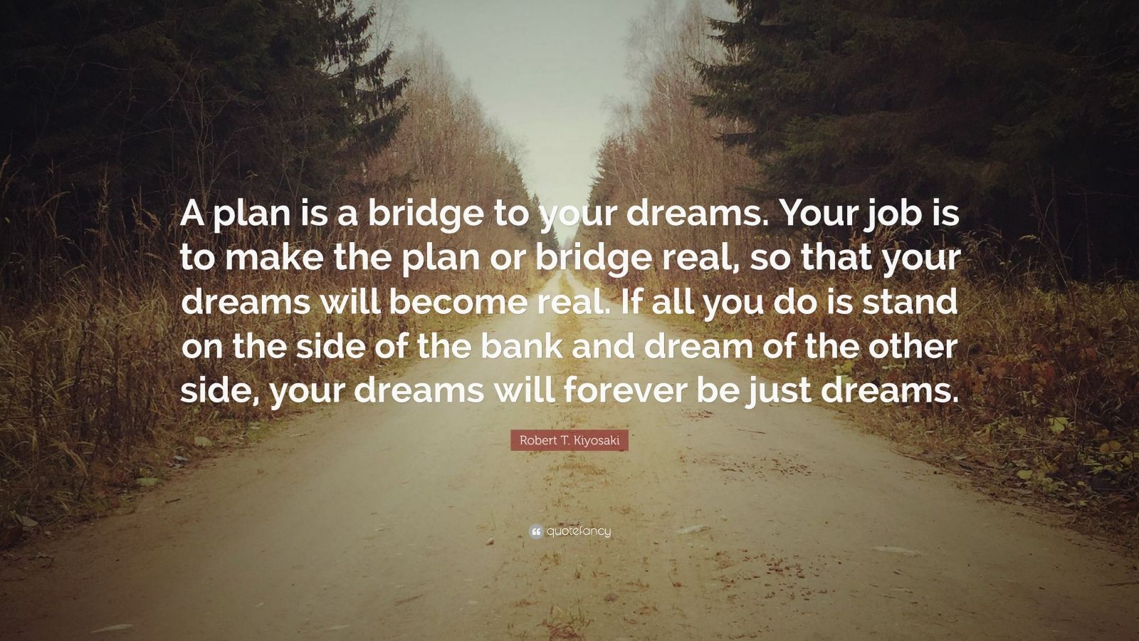 """Robert T. Kiyosaki Quote: """"A plan is a bridge to your dreams. Your job is to make the plan or bridge real, so that your dreams will become real. If all you do is stand on the side of the bank and dream of the other side, your dreams will forever be just dreams."""""""