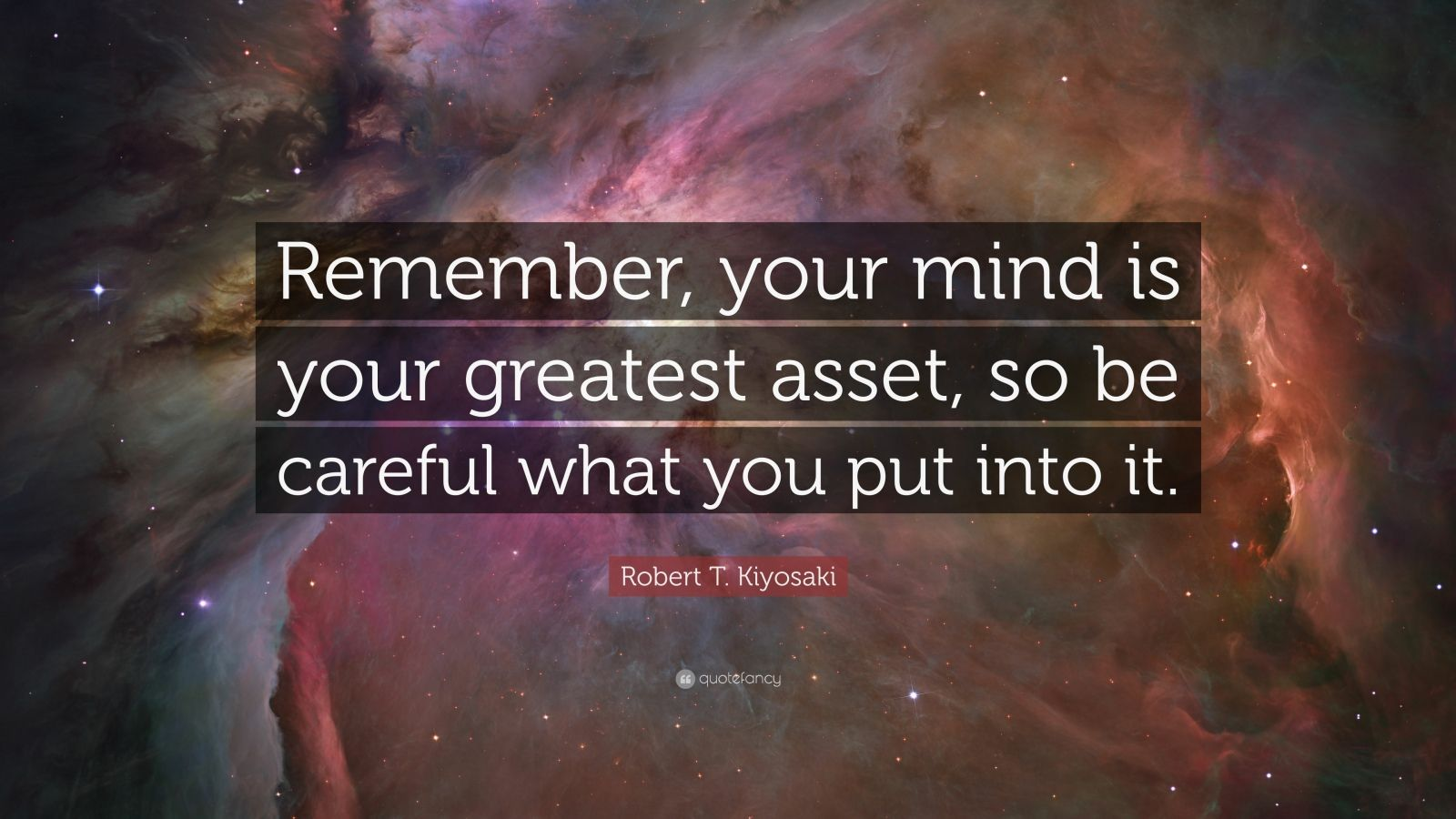 """Robert T. Kiyosaki Quote: """"Remember, your mind is your greatest asset, so be careful what you put into it."""""""