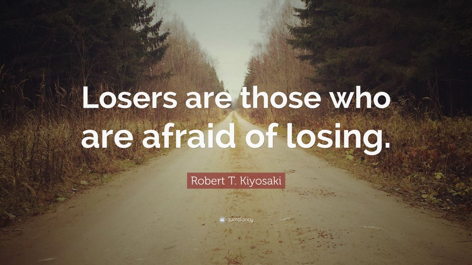 "Robert T. Kiyosaki Quote: ""Losers are those who are afraid of losing."""