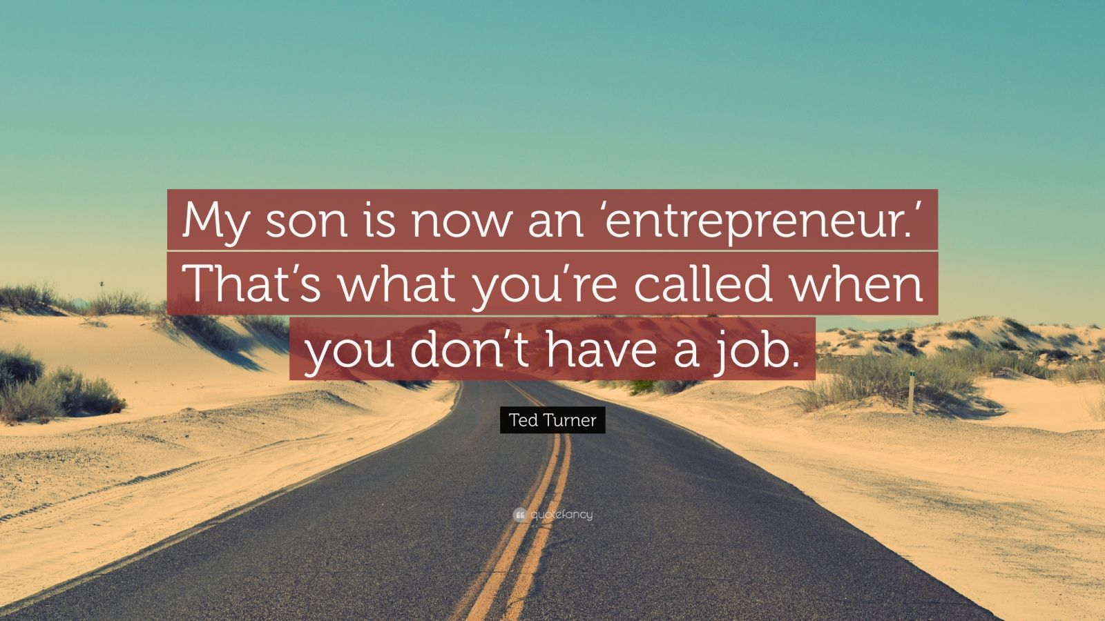 "Ted Turner Quote: ""My son is now an 'entrepreneur.' That's what you're called when you don't have a job."""