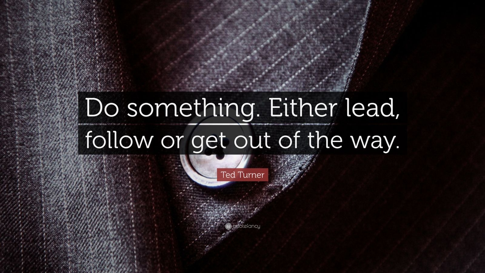 """Ted Turner Quote: """"Do something. Either lead, follow or get out of the way."""""""
