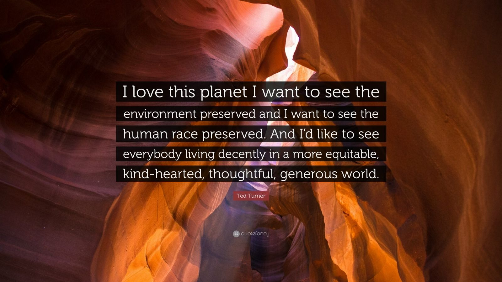 """Ted Turner Quote: """"I love this planet I want to see the environment preserved and I want to see the human race preserved. And I'd like to see everybody living decently in a more equitable, kind-hearted, thoughtful, generous world."""""""
