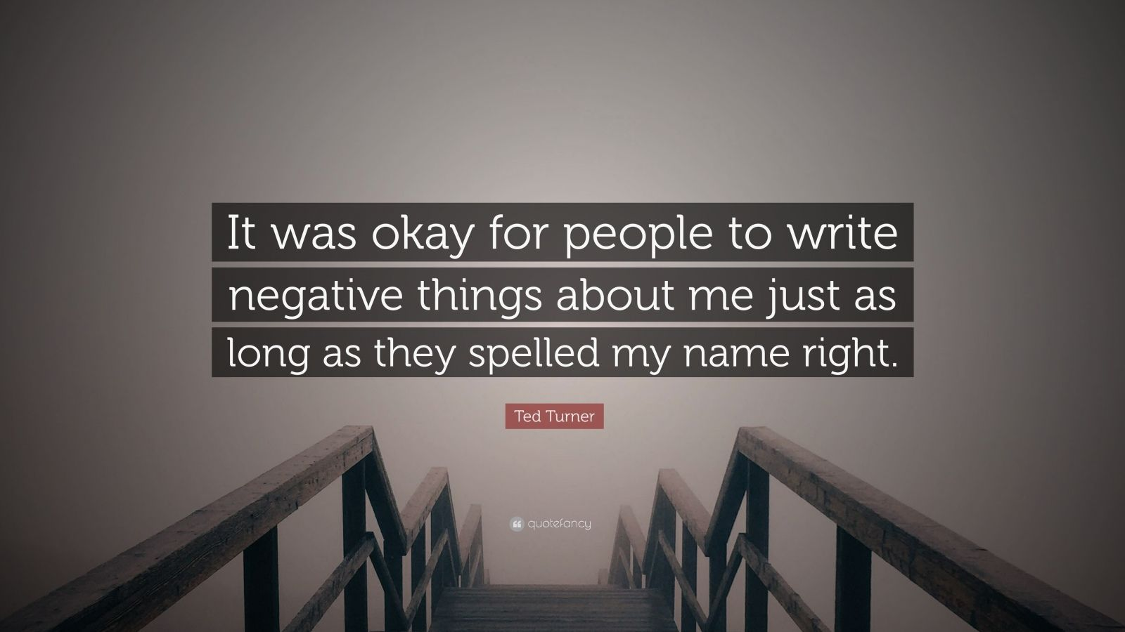 """Ted Turner Quote: """"It was okay for people to write negative things about me just as long as they spelled my name right."""""""