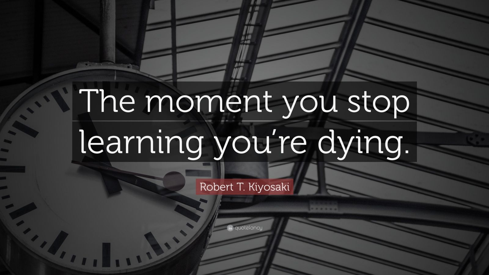 "Robert T. Kiyosaki Quote: ""The moment you stop learning you're dying."""
