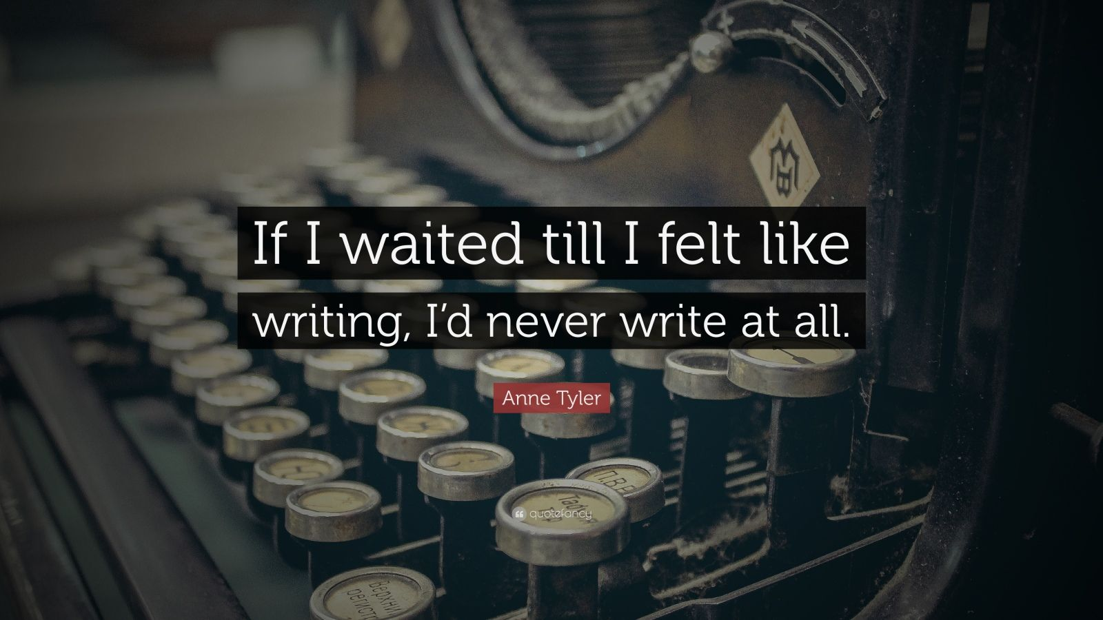"Anne Tyler Quote: ""If I waited till I felt like writing, I'd never write at all."""
