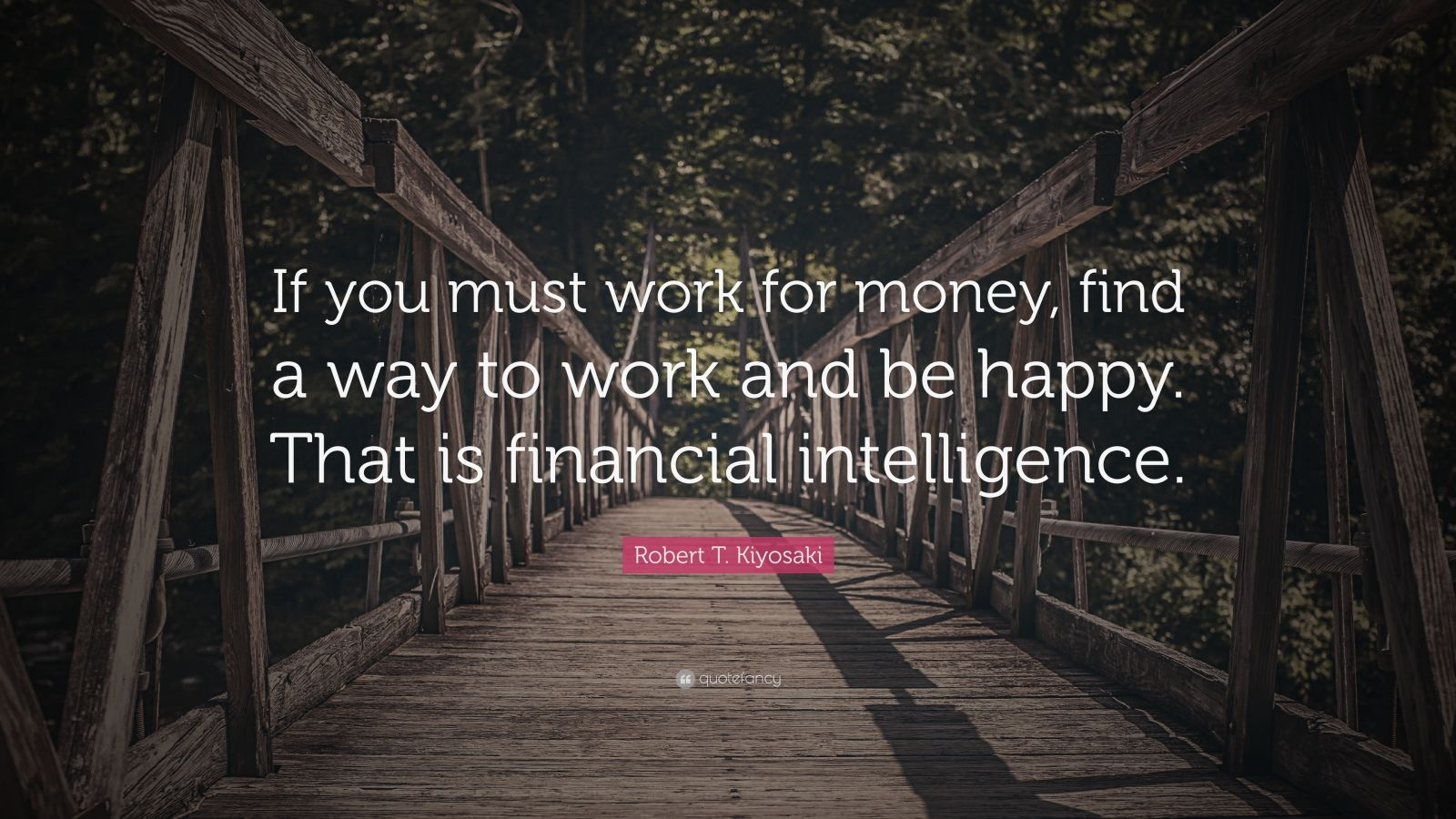 "Robert T. Kiyosaki Quote: ""If you must work for money, find a way to work and be happy. That is financial intelligence."""