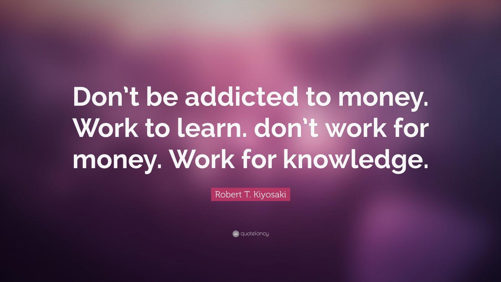 """Robert T. Kiyosaki Quote: """"Don't be addicted to money. Work to learn. don't work for money. Work for knowledge."""""""