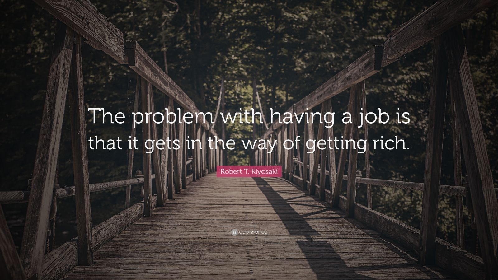 """Robert T. Kiyosaki Quote: """"The problem with having a job is that it gets in the way of getting rich."""""""