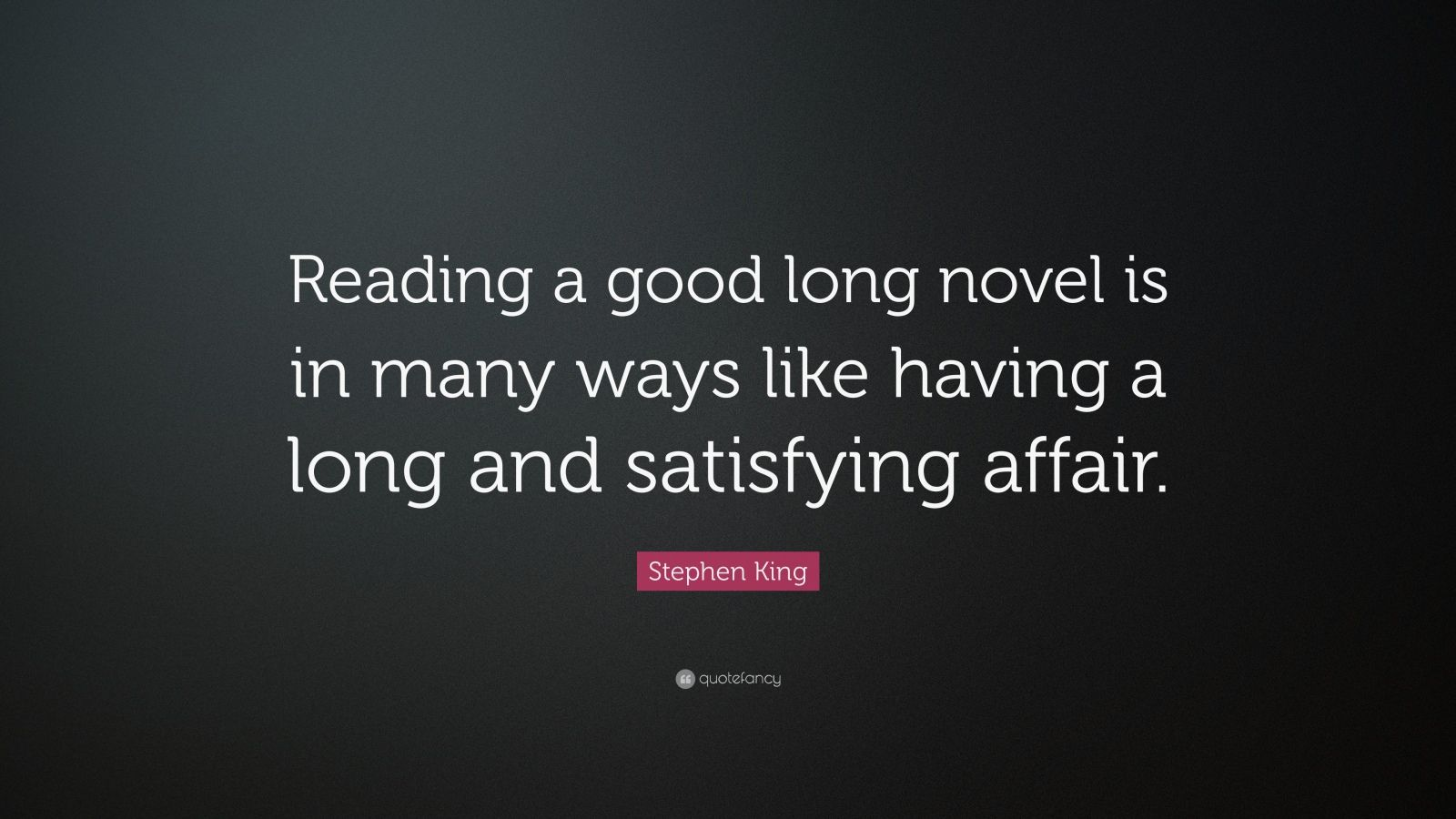 "Stephen King Quote: ""Reading a good long novel is in many ways like having a long and satisfying affair."""