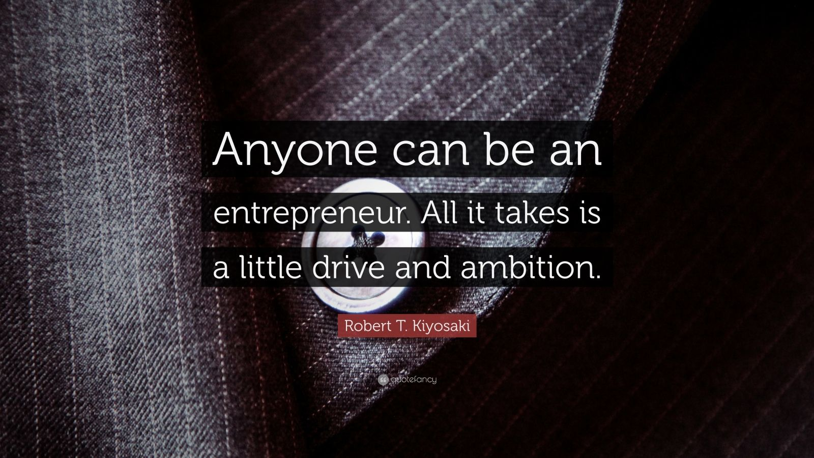 "Robert T. Kiyosaki Quote: ""Anyone can be an entrepreneur. All it takes is a little drive and ambition."""
