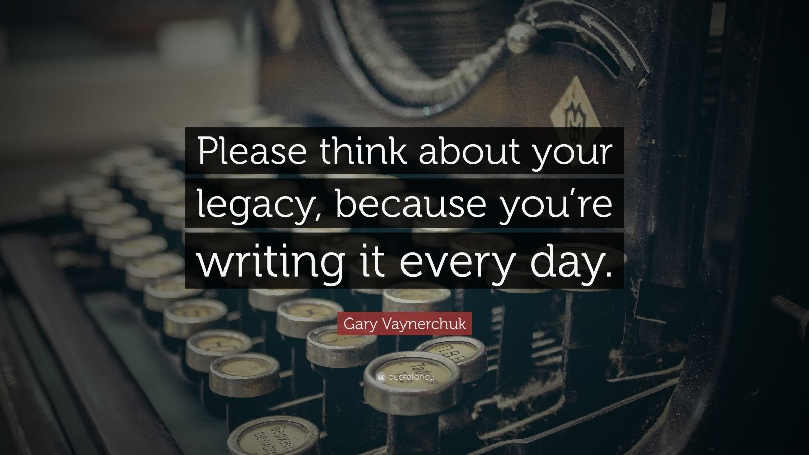 "Gary Vaynerchuk Quote: ""Please think about your legacy, because you're writing it every day."""