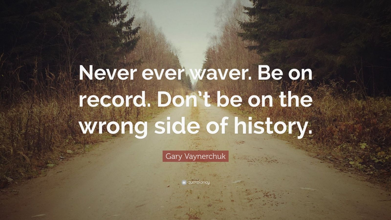 """Gary Vaynerchuk Quote: """"Never ever waver. Be on record. Don't be on the wrong side of history."""""""