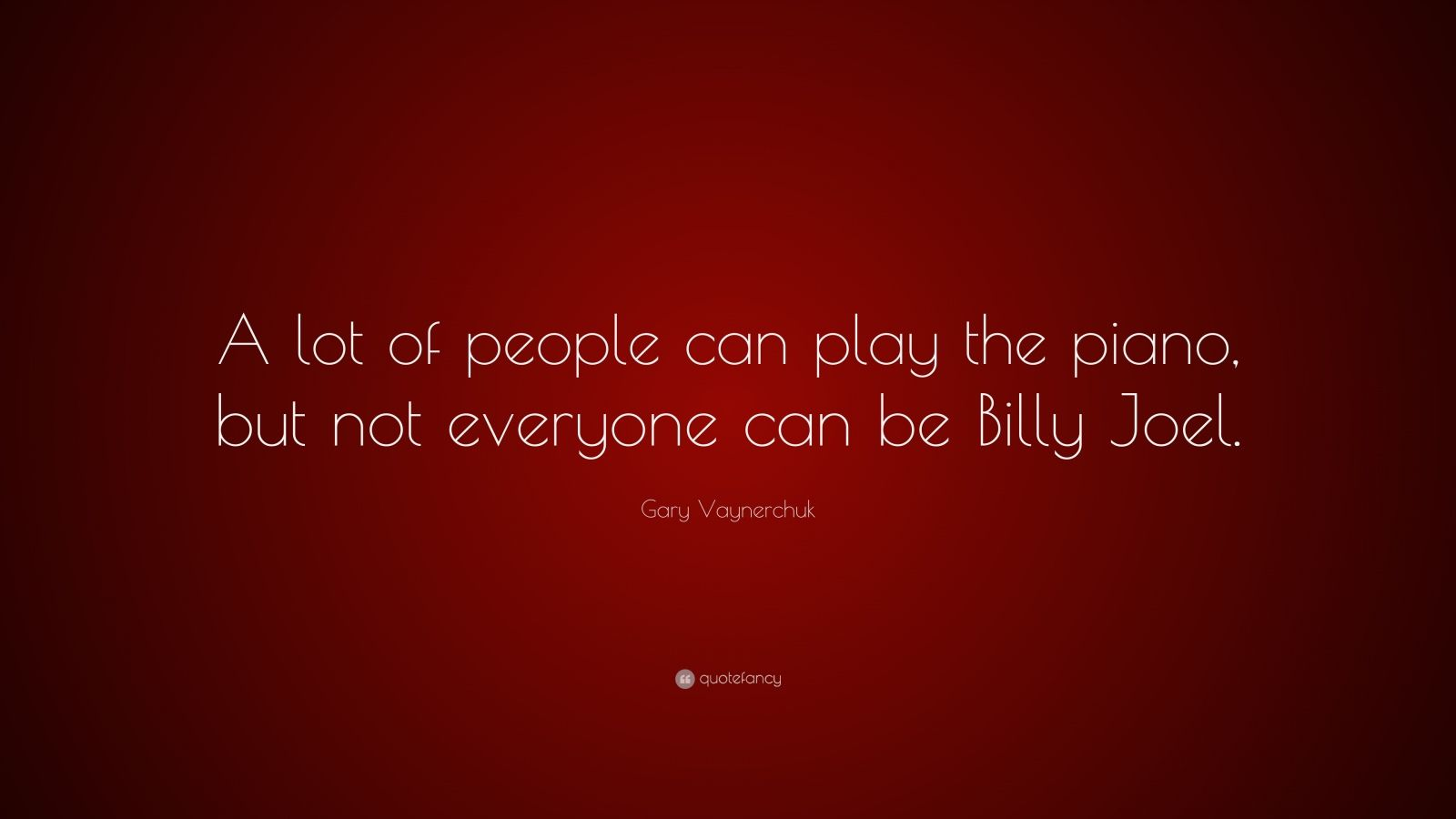 """Gary Vaynerchuk Quote: """"A lot of people can play the piano, but not everyone can be Billy Joel."""""""