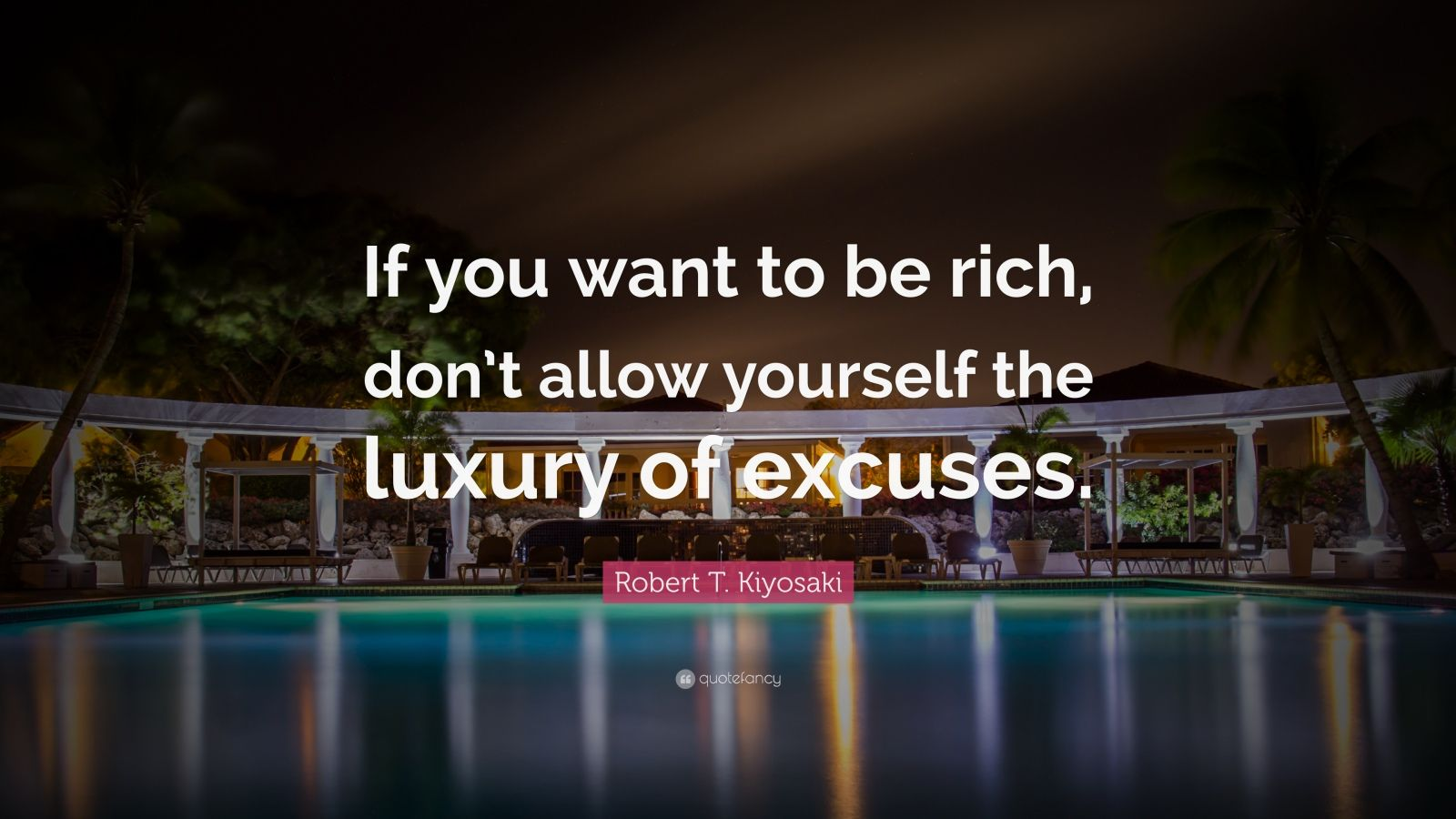 "Robert T. Kiyosaki Quote: ""If you want to be rich, don't allow yourself the luxury of excuses."""