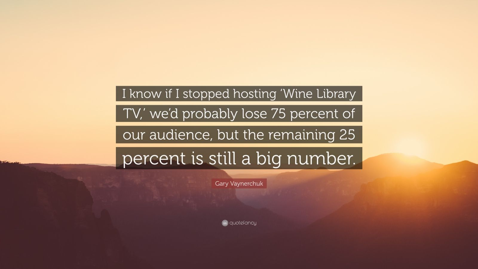 """Gary Vaynerchuk Quote: """"I know if I stopped hosting 'Wine Library TV,' we'd probably lose 75 percent of our audience, but the remaining 25 percent is still a big number."""""""