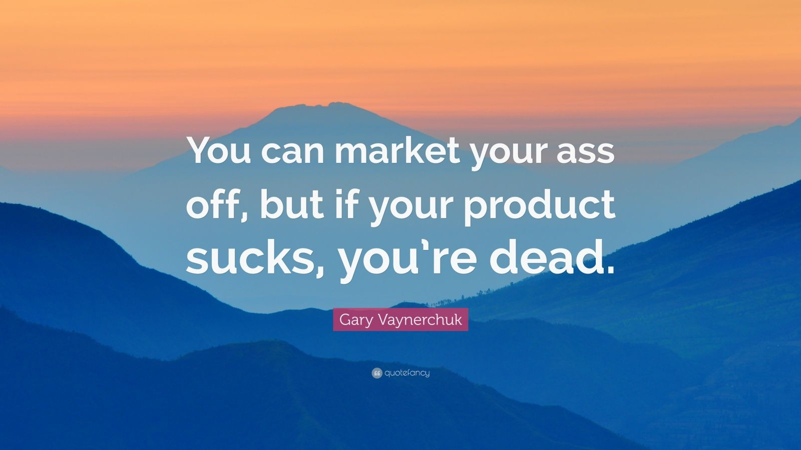 """Gary Vaynerchuk Quote: """"You can market your ass off, but if your product sucks, you're dead."""""""