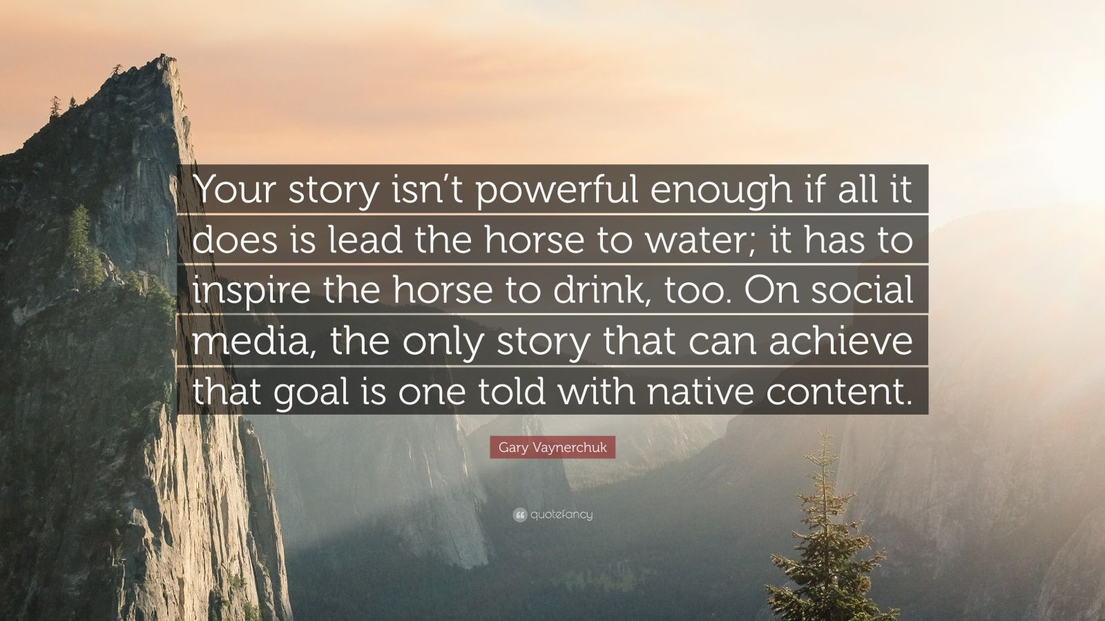 "Gary Vaynerchuk Quote: ""Your story isn't powerful enough if all it does is lead the horse to water; it has to inspire the horse to drink, too. On social media, the only story that can achieve that goal is one told with native content."""