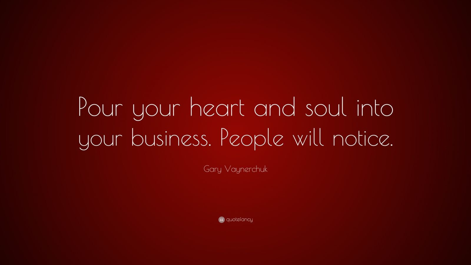 """Gary Vaynerchuk Quote: """"Pour your heart and soul into your business. People will notice."""""""