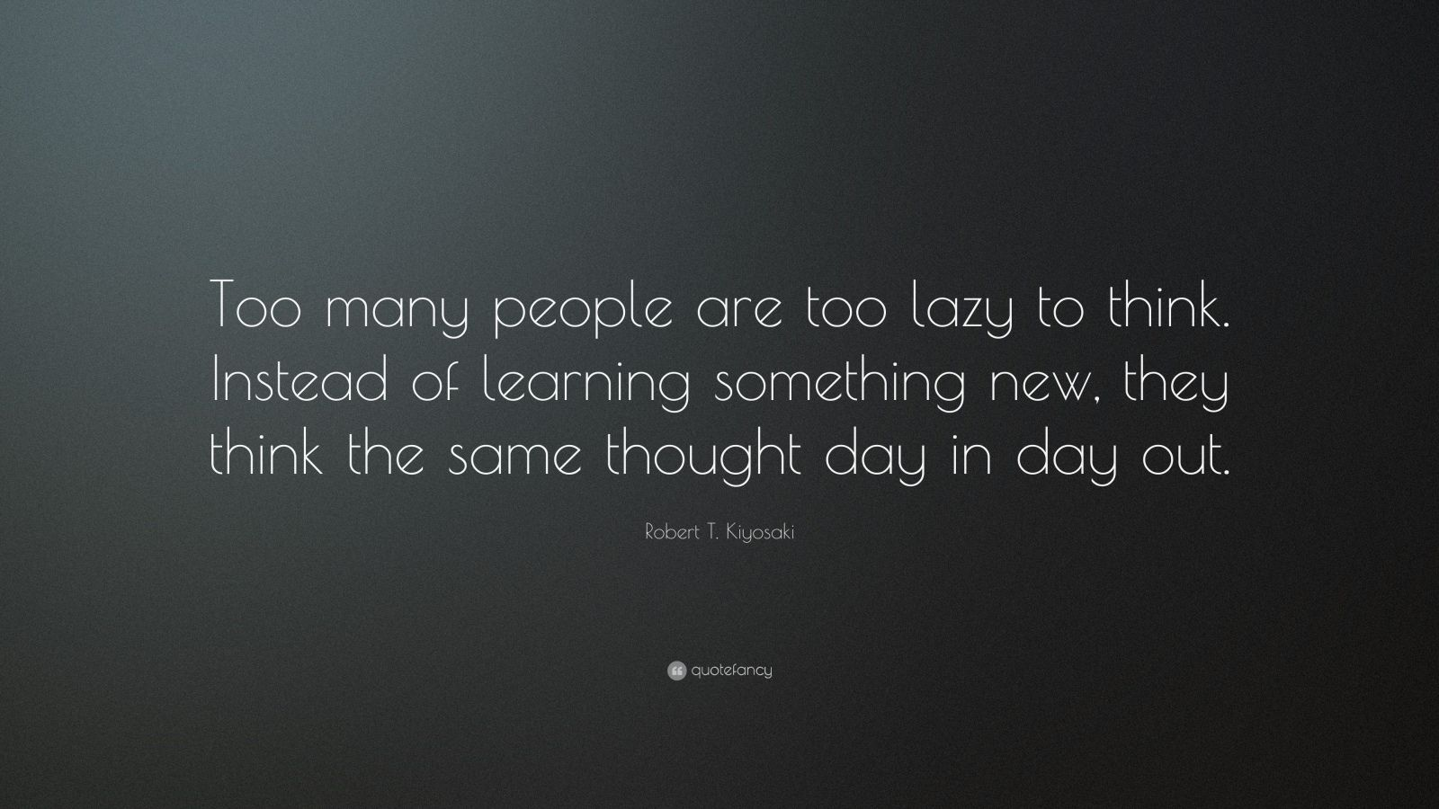 """Robert T. Kiyosaki Quote: """"Too many people are too lazy to think. Instead of learning something new, they think the same thought day in day out."""""""