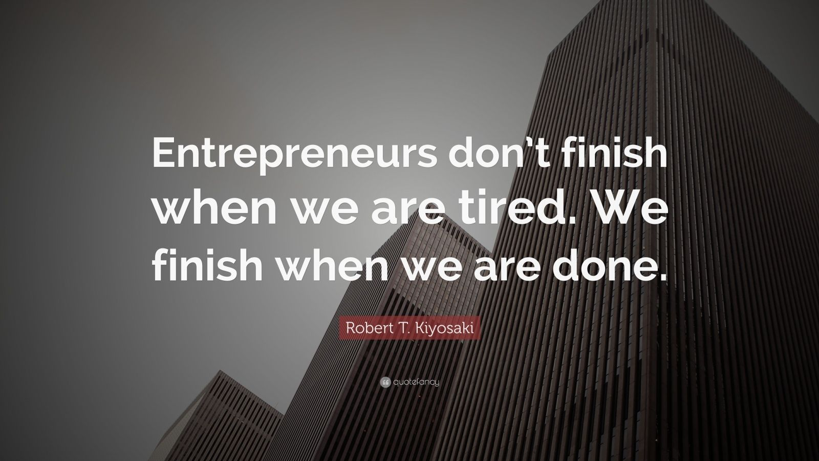 "Robert T. Kiyosaki Quote: ""Entrepreneurs don't finish when we are tired. We finish when we are done."""