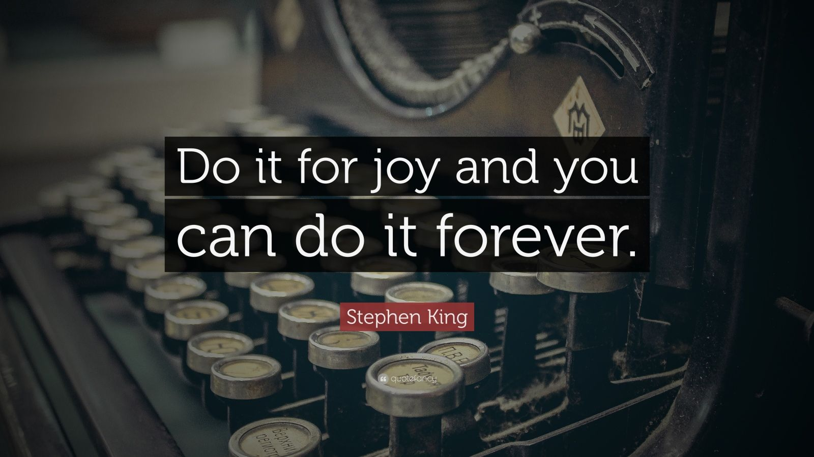 "Stephen King Quote: ""Do it for joy and you can do it forever."""