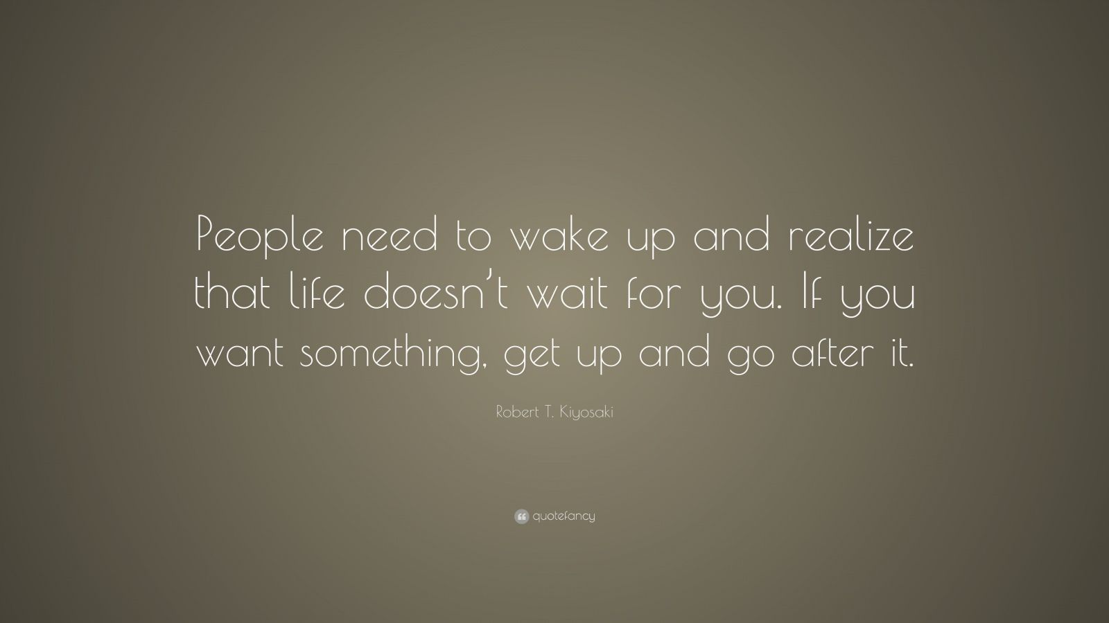"""Robert T. Kiyosaki Quote: """"People need to wake up and realize that life doesn't wait for you. If you want something, get up and go after it."""""""