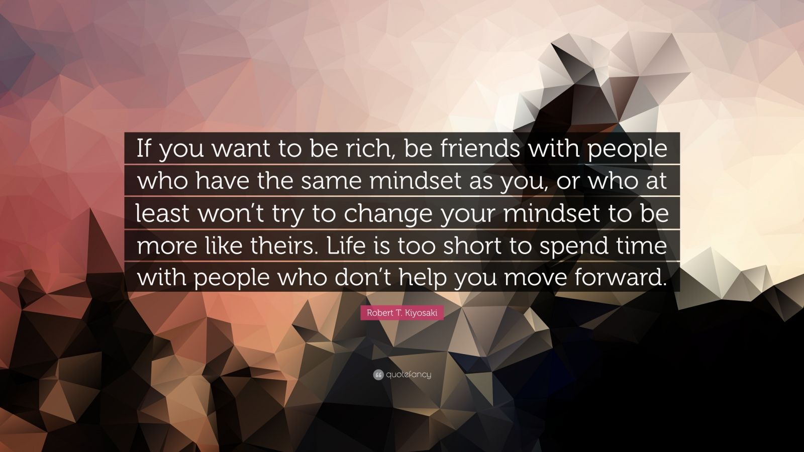 """Robert T. Kiyosaki Quote: """"If you want to be rich, be friends with people who have the same mindset as you, or who at least won't try to change your mindset to be more like theirs. Life is too short to spend time with people who don't help you move forward."""""""